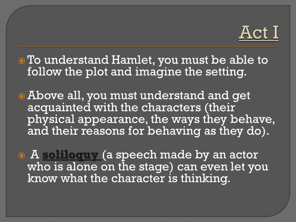 Act I To understand Hamlet, you must be able to follow the plot and imagine the setting.
