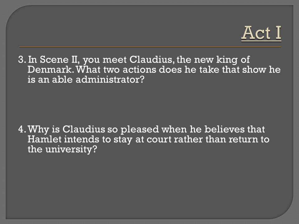 Act I 3. In Scene II, you meet Claudius, the new king of Denmark. What two actions does he take that show he is an able administrator