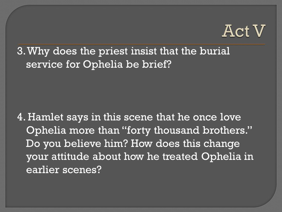 Act V 3. Why does the priest insist that the burial service for Ophelia be brief
