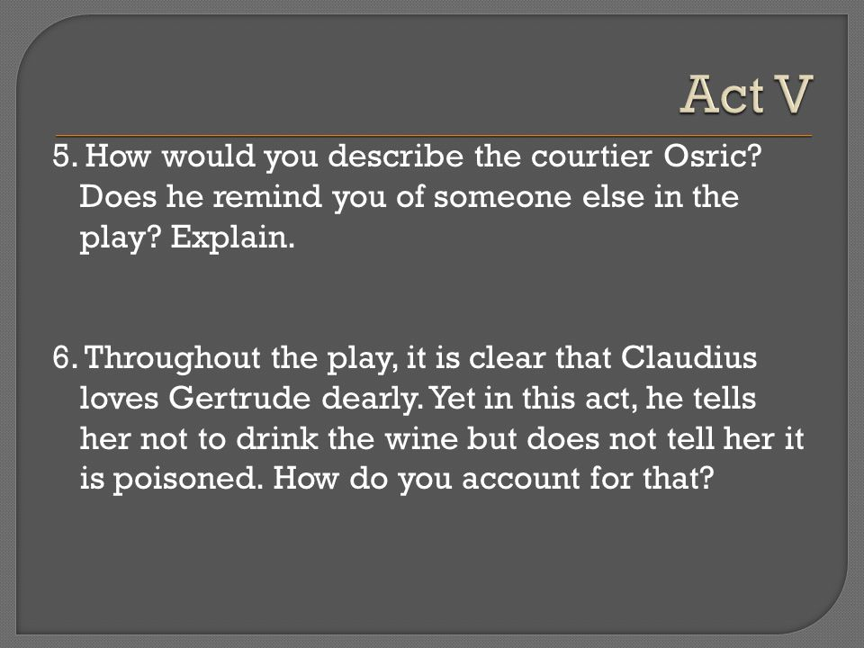 Act V 5. How would you describe the courtier Osric Does he remind you of someone else in the play Explain.