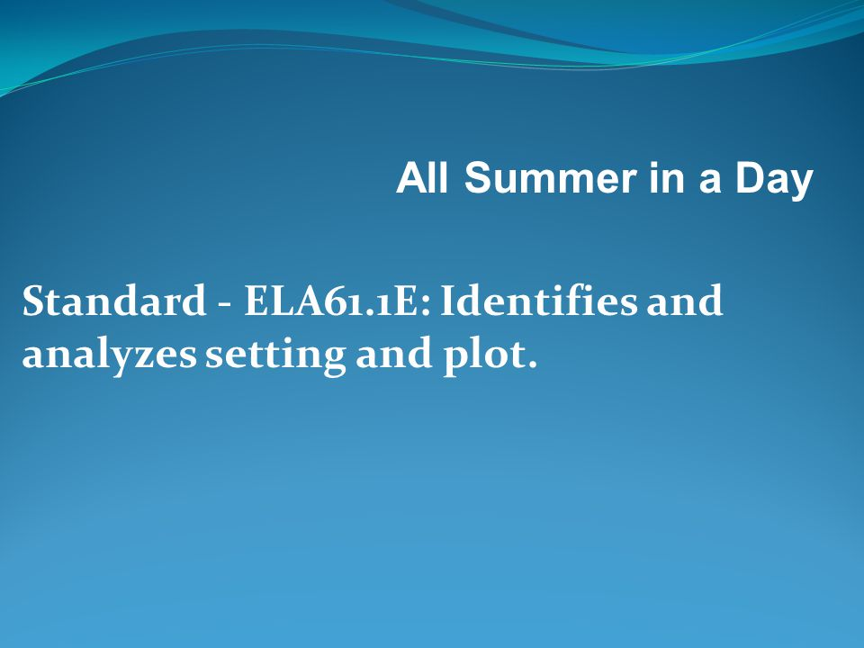All Summer in a Day Standard - ELA61.1E: Identifies and analyzes setting and plot.