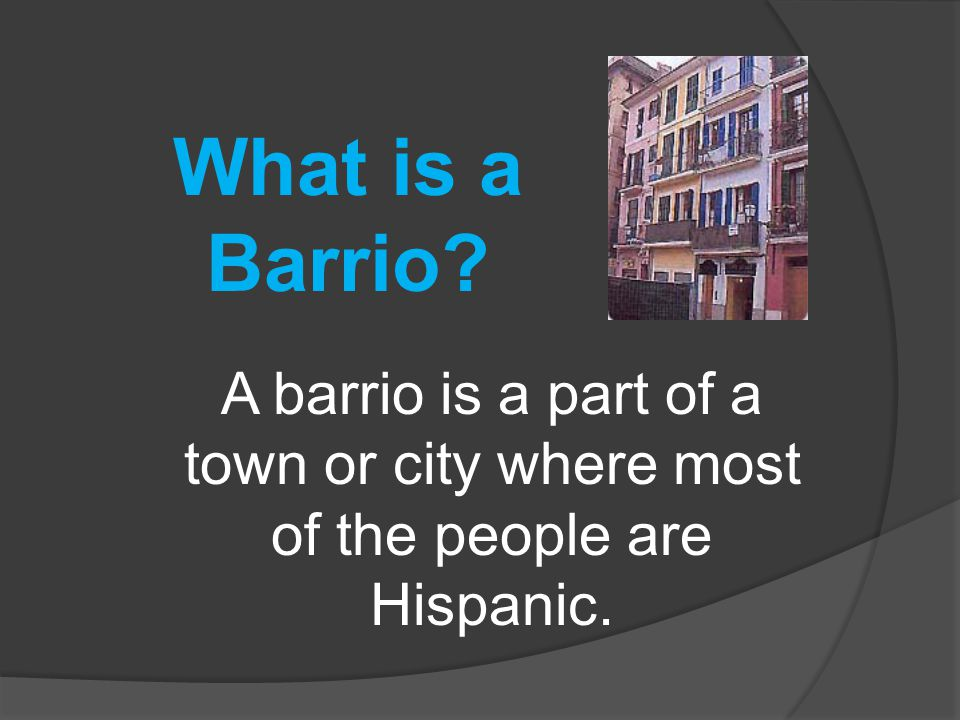 What is a Barrio A barrio is a part of a town or city where most of the people are Hispanic.