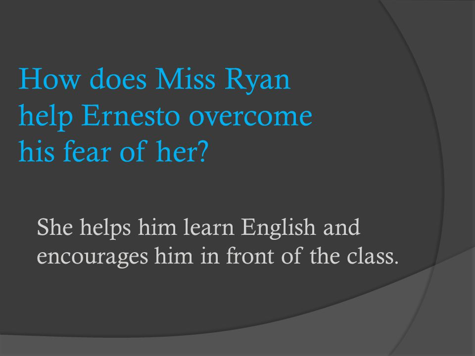 How does Miss Ryan help Ernesto overcome his fear of her