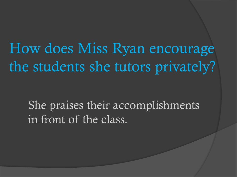 How does Miss Ryan encourage the students she tutors privately
