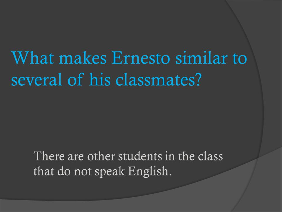 What makes Ernesto similar to several of his classmates