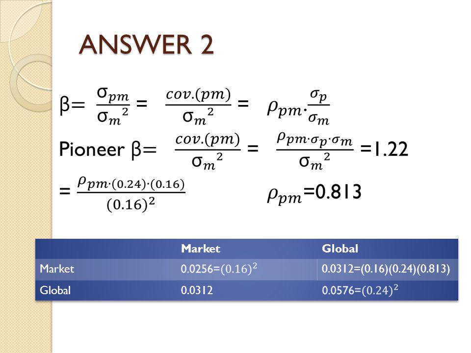 ANSWER 2 Market Global 0.0312=(0.16)(0.24)(0.813) 0.0312