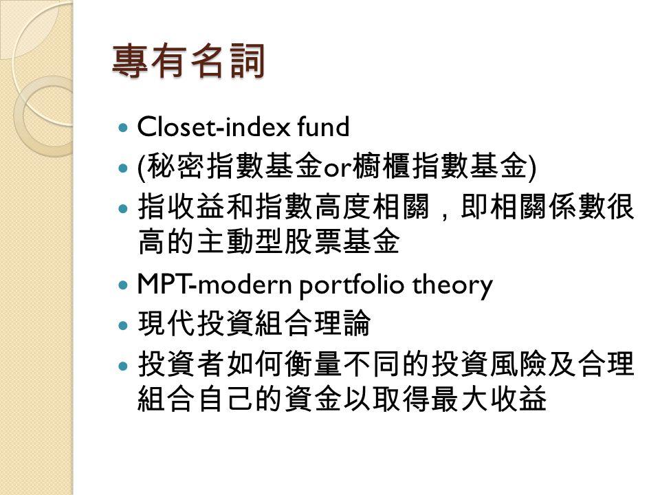 專有名詞 Closet-index fund (秘密指數基金or櫥櫃指數基金) 指收益和指數高度相關,即相關係數很 高的主動型股票基金