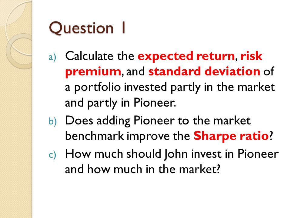 Question 1 Calculate the expected return, risk premium, and standard deviation of a portfolio invested partly in the market and partly in Pioneer.