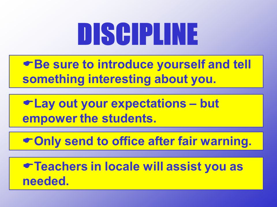 DISCIPLINE Be sure to introduce yourself and tell something interesting about you. Lay out your expectations – but empower the students.