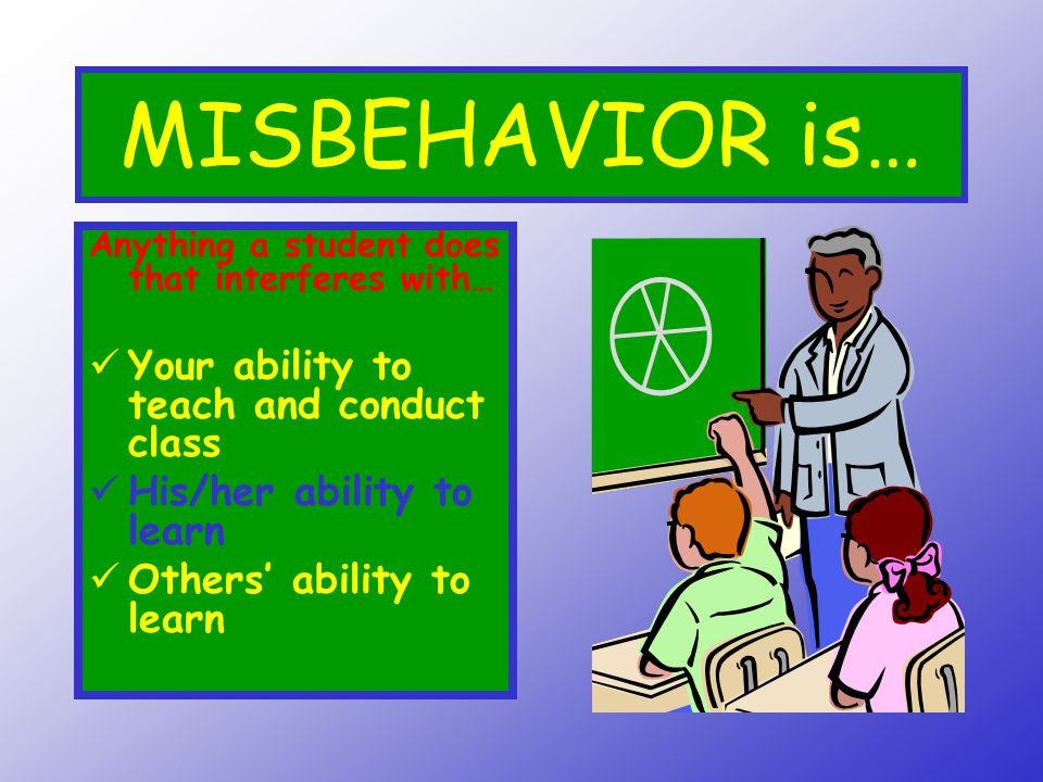 MISBEHAVIOR is… Your ability to teach and conduct class