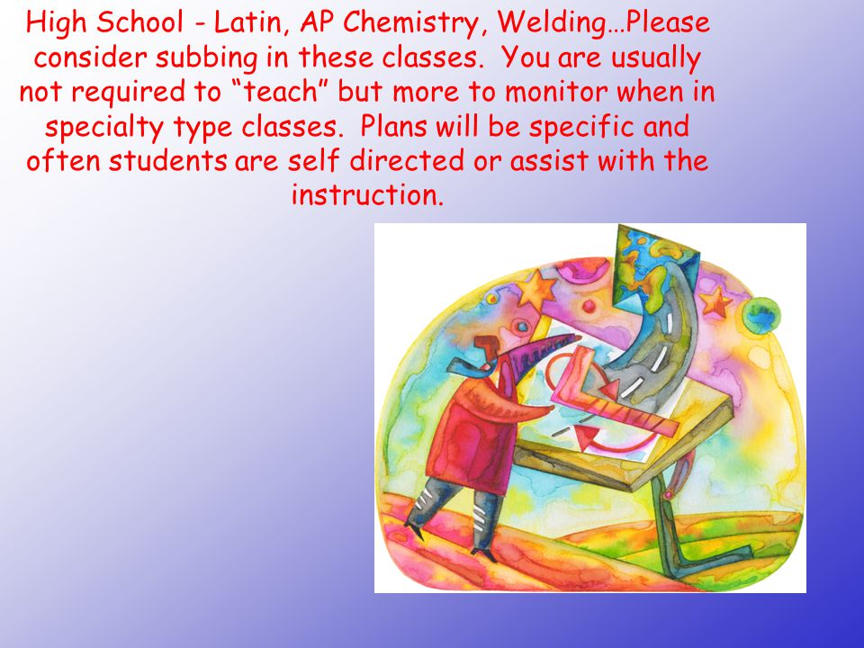 High School - Latin, AP Chemistry, Welding…Please consider subbing in these classes.