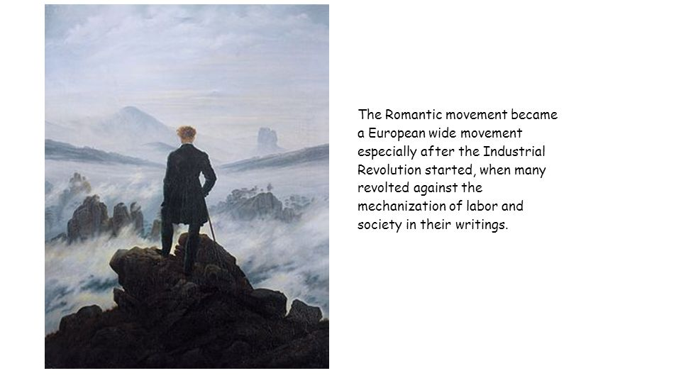 The Romantic movement became a European wide movement especially after the Industrial Revolution started, when many revolted against the mechanization of labor and society in their writings.
