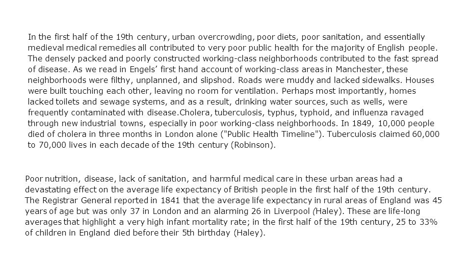 In the first half of the 19th century, urban overcrowding, poor diets, poor sanitation, and essentially medieval medical remedies all contributed to very poor public health for the majority of English people.