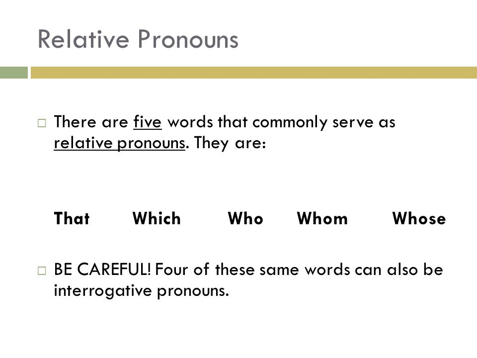 Relative Pronouns There are five words that commonly serve as relative pronouns. They are: That Which Who Whom Whose.