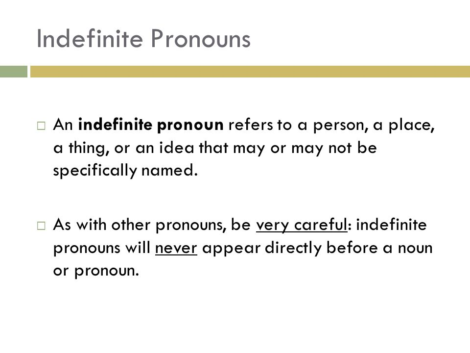 Indefinite Pronouns An indefinite pronoun refers to a person, a place, a thing, or an idea that may or may not be specifically named.