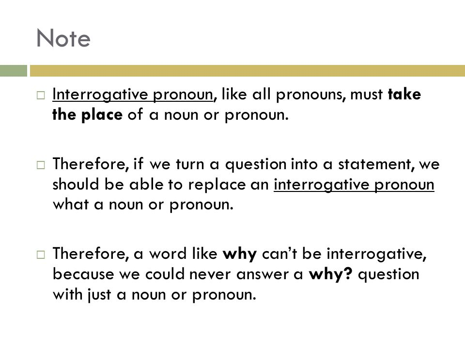 Note Interrogative pronoun, like all pronouns, must take the place of a noun or pronoun.