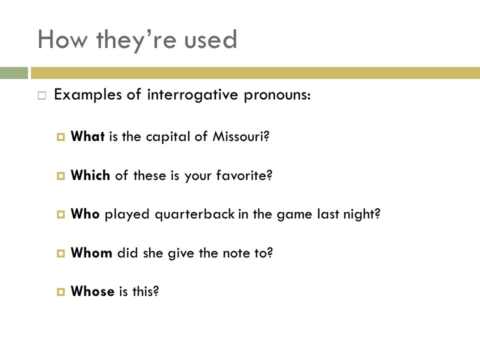 How they're used Examples of interrogative pronouns: