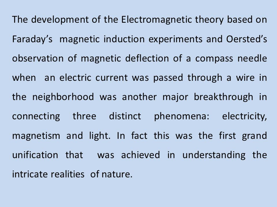 The development of the Electromagnetic theory based on Faraday's magnetic induction experiments and Oersted's observation of magnetic deflection of a compass needle when an electric current was passed through a wire in the neighborhood was another major breakthrough in connecting three distinct phenomena: electricity, magnetism and light.