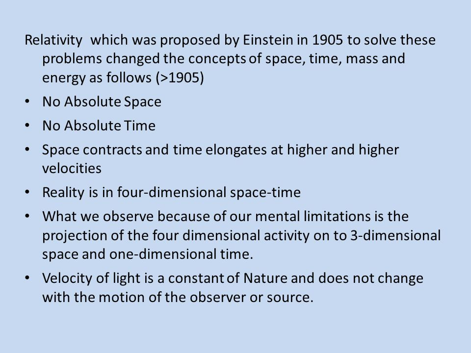 Relativity which was proposed by Einstein in 1905 to solve these problems changed the concepts of space, time, mass and energy as follows (>1905)