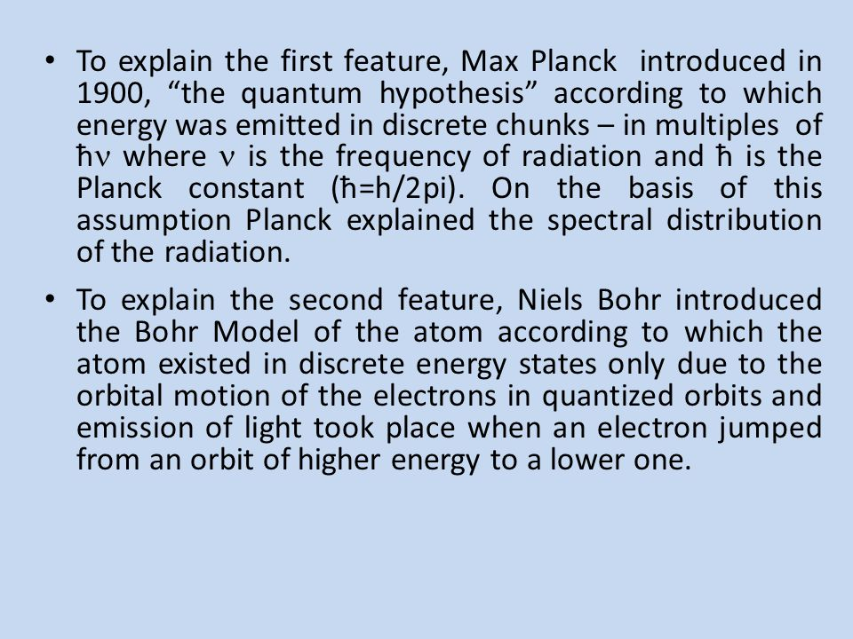 To explain the first feature, Max Planck introduced in 1900, the quantum hypothesis according to which energy was emitted in discrete chunks – in multiples of ħ where  is the frequency of radiation and ħ is the Planck constant (ħ=h/2pi). On the basis of this assumption Planck explained the spectral distribution of the radiation.