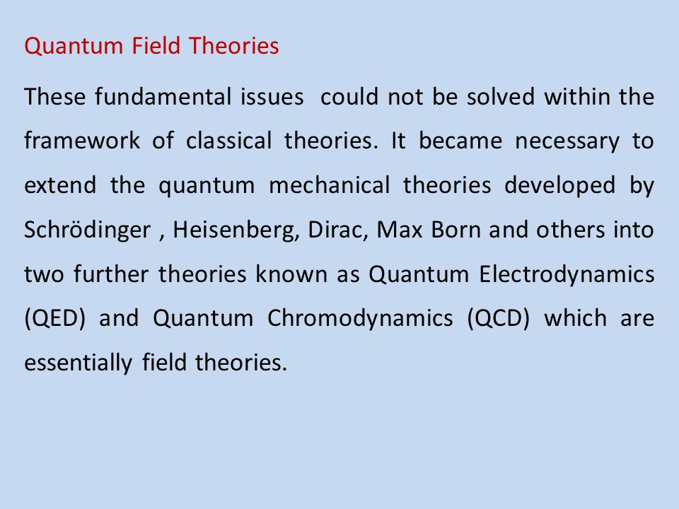 Quantum Field Theories These fundamental issues could not be solved within the framework of classical theories.
