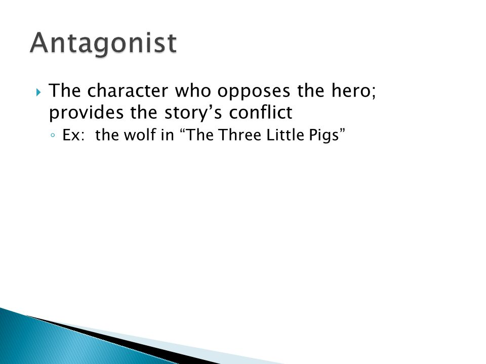 Antagonist The character who opposes the hero; provides the story's conflict.