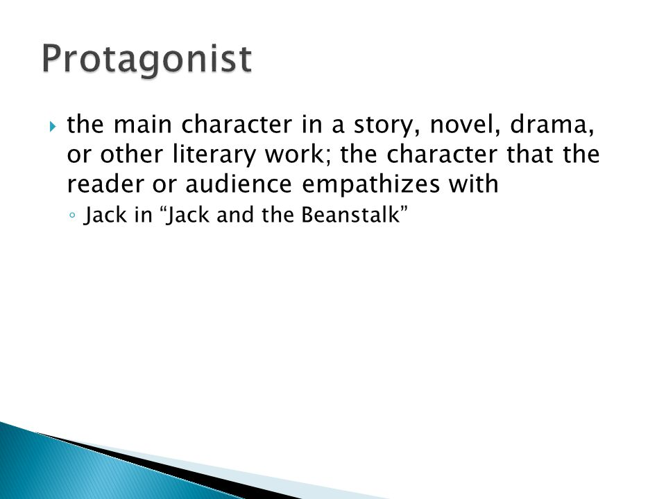 Protagonist the main character in a story, novel, drama, or other literary work; the character that the reader or audience empathizes with.