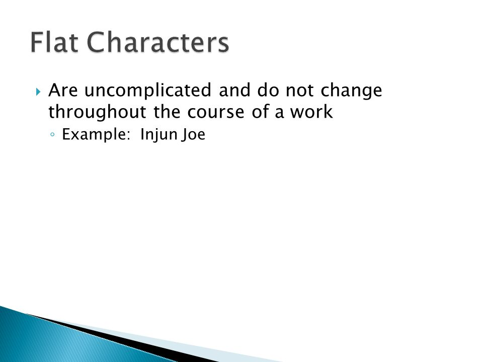 Flat Characters Are uncomplicated and do not change throughout the course of a work.