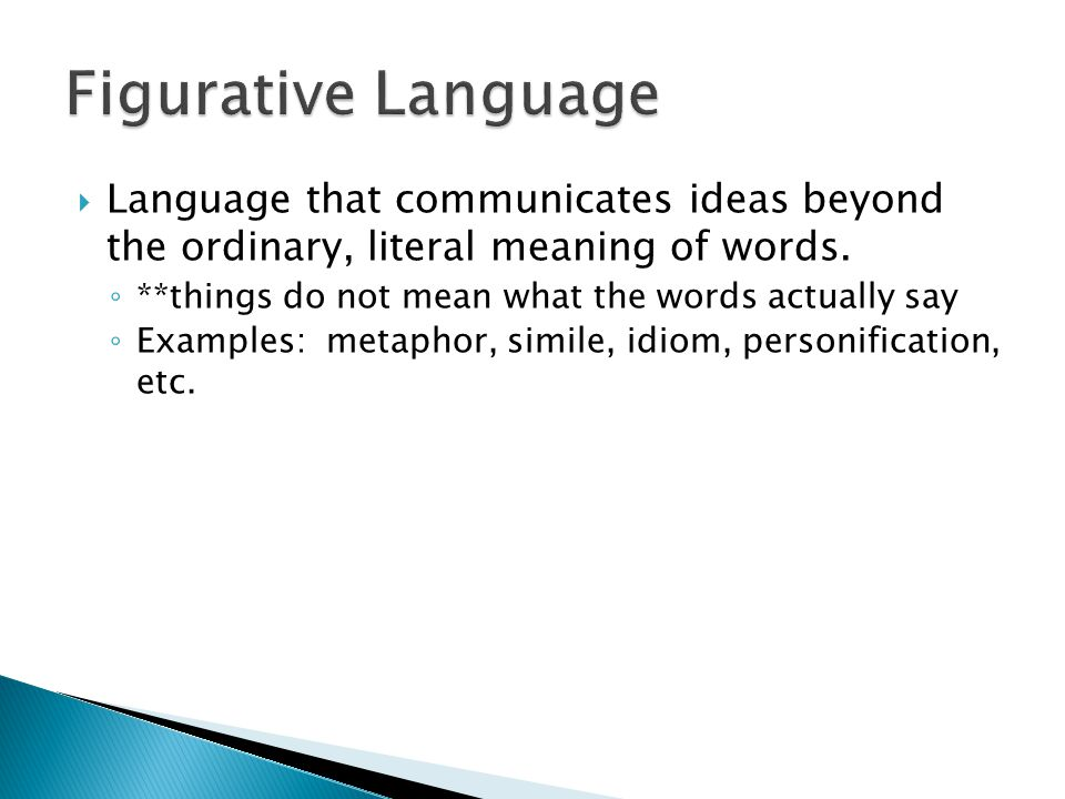 Figurative Language Language that communicates ideas beyond the ordinary, literal meaning of words.