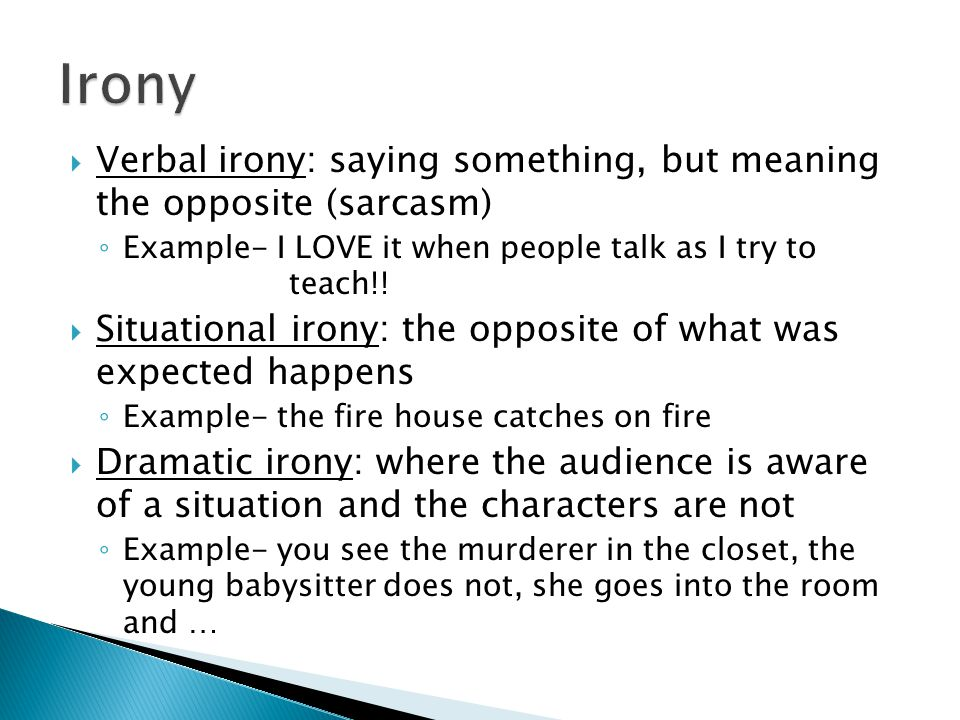 Irony Verbal irony: saying something, but meaning the opposite (sarcasm) Example- I LOVE it when people talk as I try to teach!!