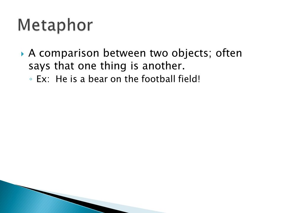 Metaphor A comparison between two objects; often says that one thing is another.
