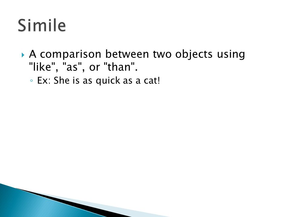 Simile A comparison between two objects using like , as , or than .
