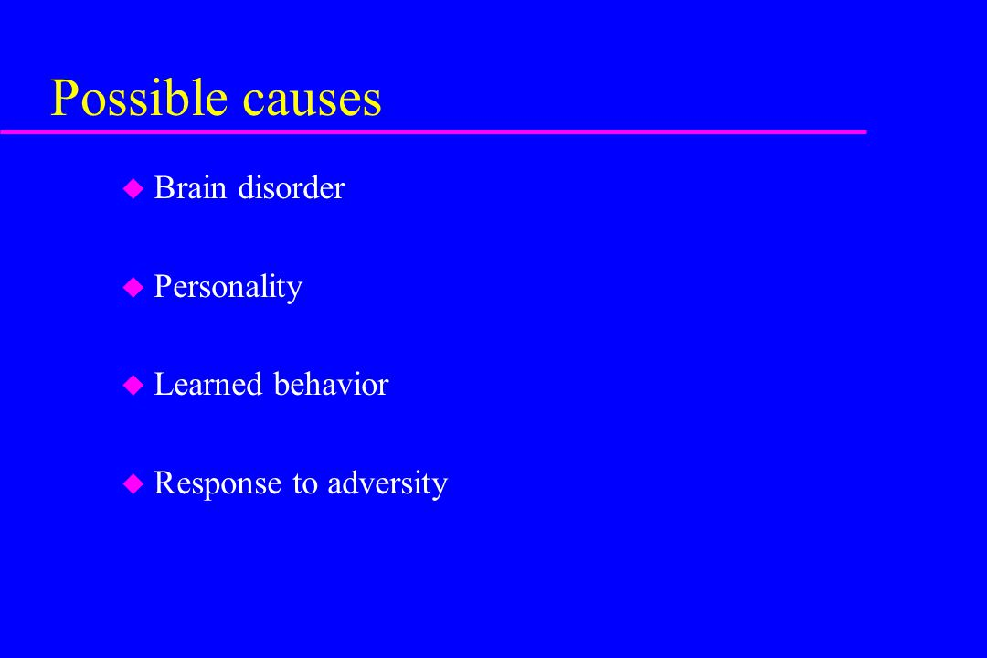 Possible causes Brain disorder Personality Learned behavior