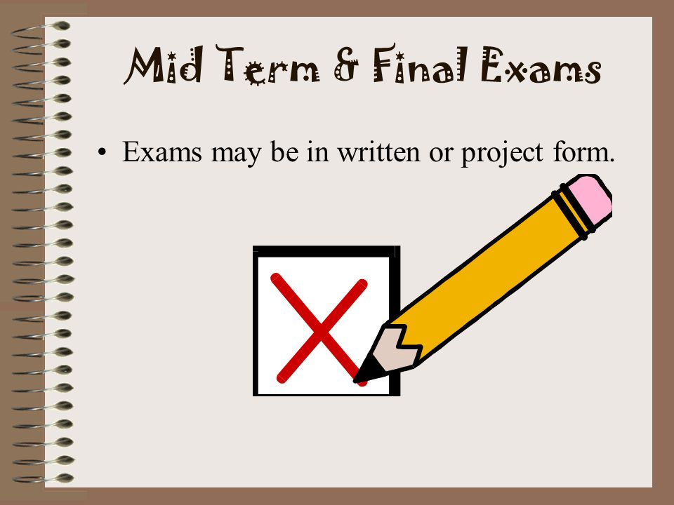 Mid Term & Final Exams Exams may be in written or project form.
