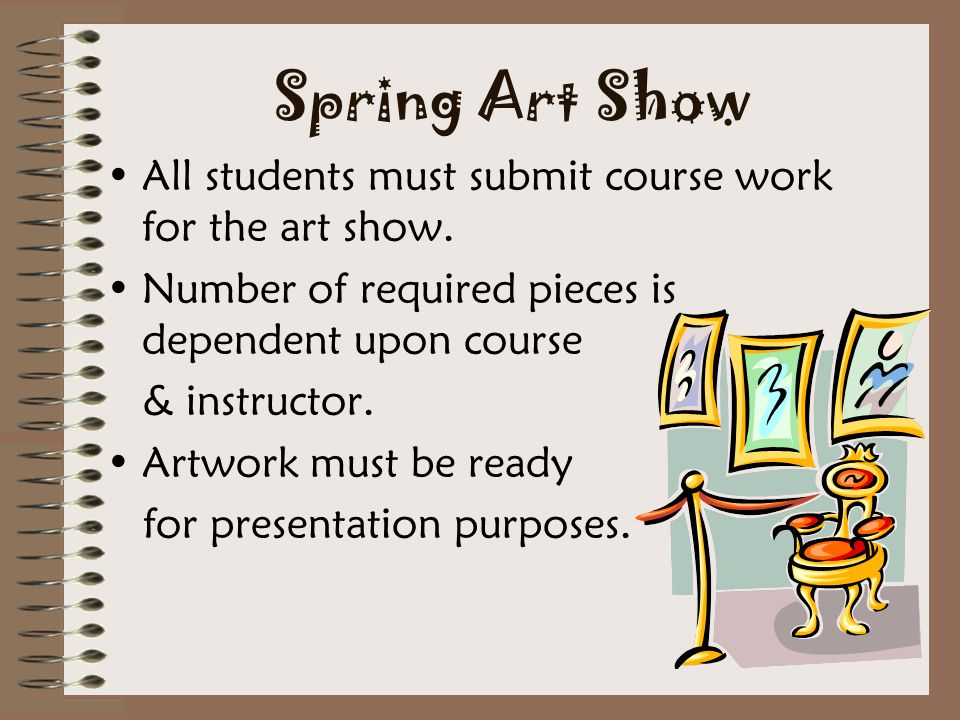 Spring Art Show All students must submit course work for the art show.