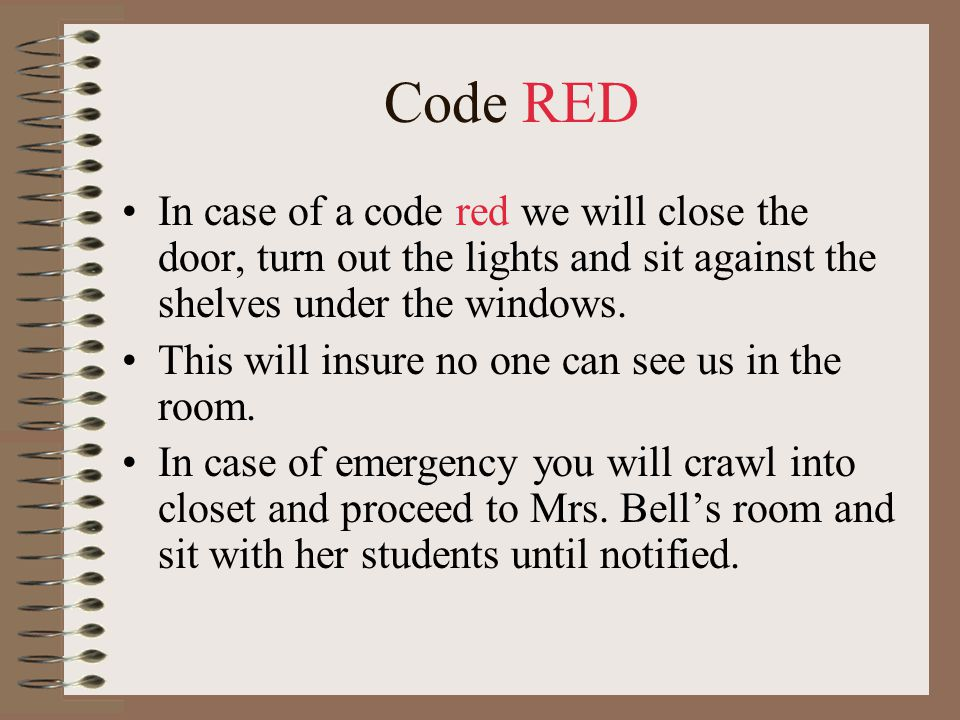 Code RED In case of a code red we will close the door, turn out the lights and sit against the shelves under the windows.