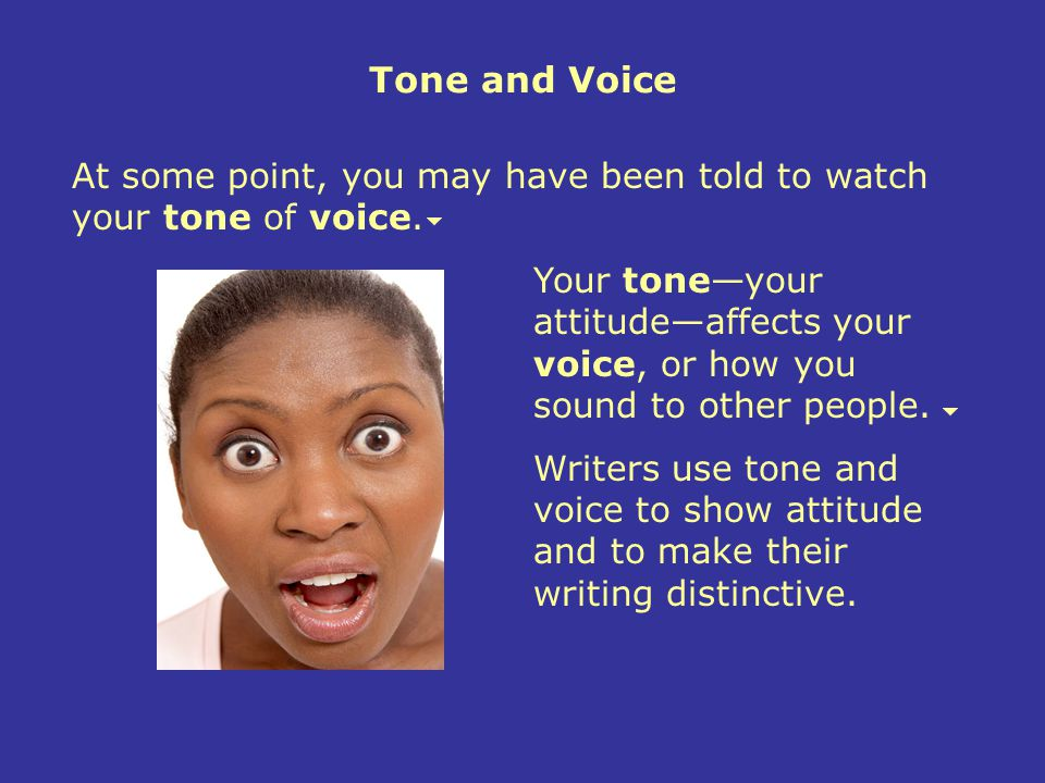 Tone and Voice At some point, you may have been told to watch your tone of voice.