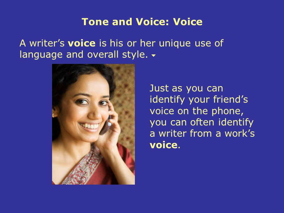 Tone and Voice: Voice A writer's voice is his or her unique use of language and overall style.