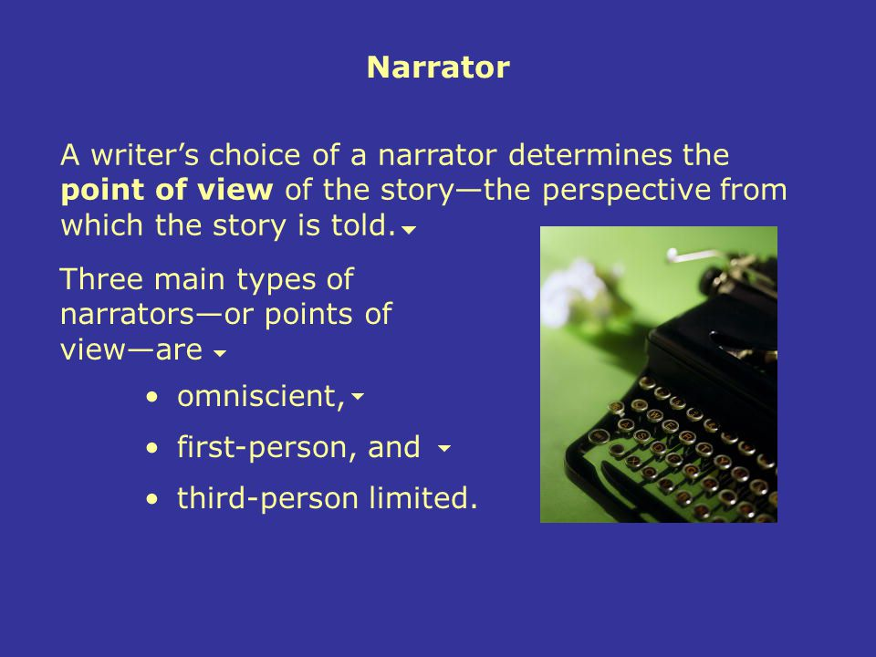 Narrator A writer's choice of a narrator determines the point of view of the story—the perspective from which the story is told.