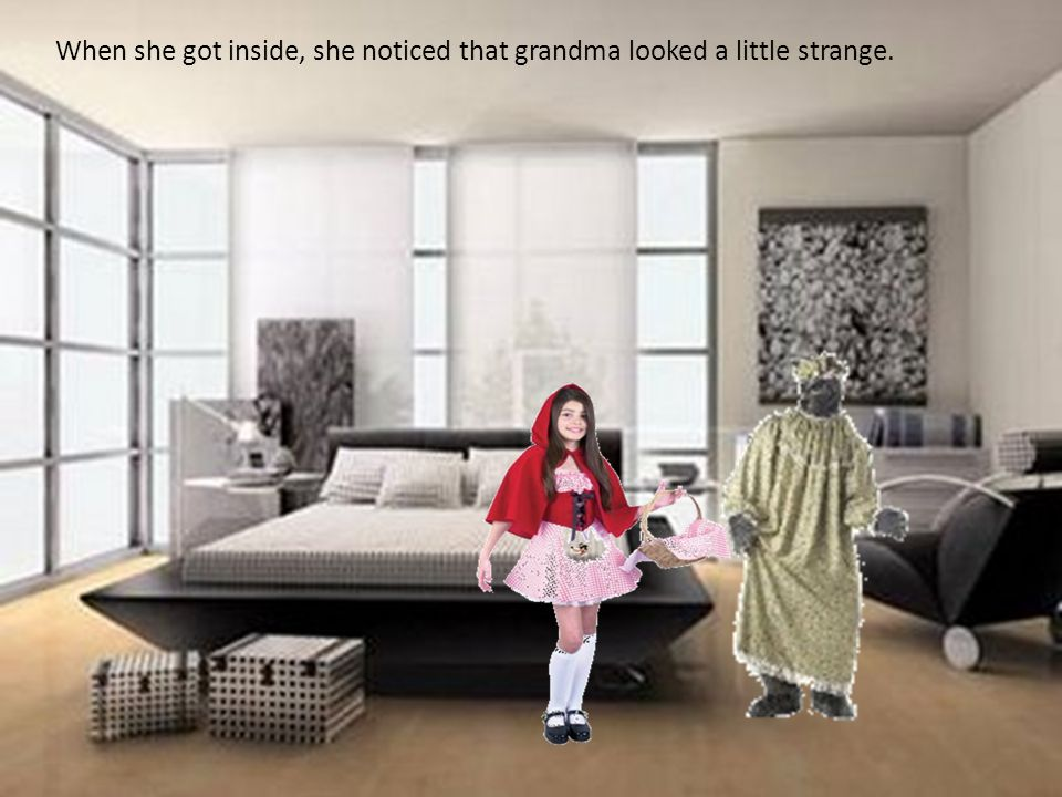 When she got inside, she noticed that grandma looked a little strange.