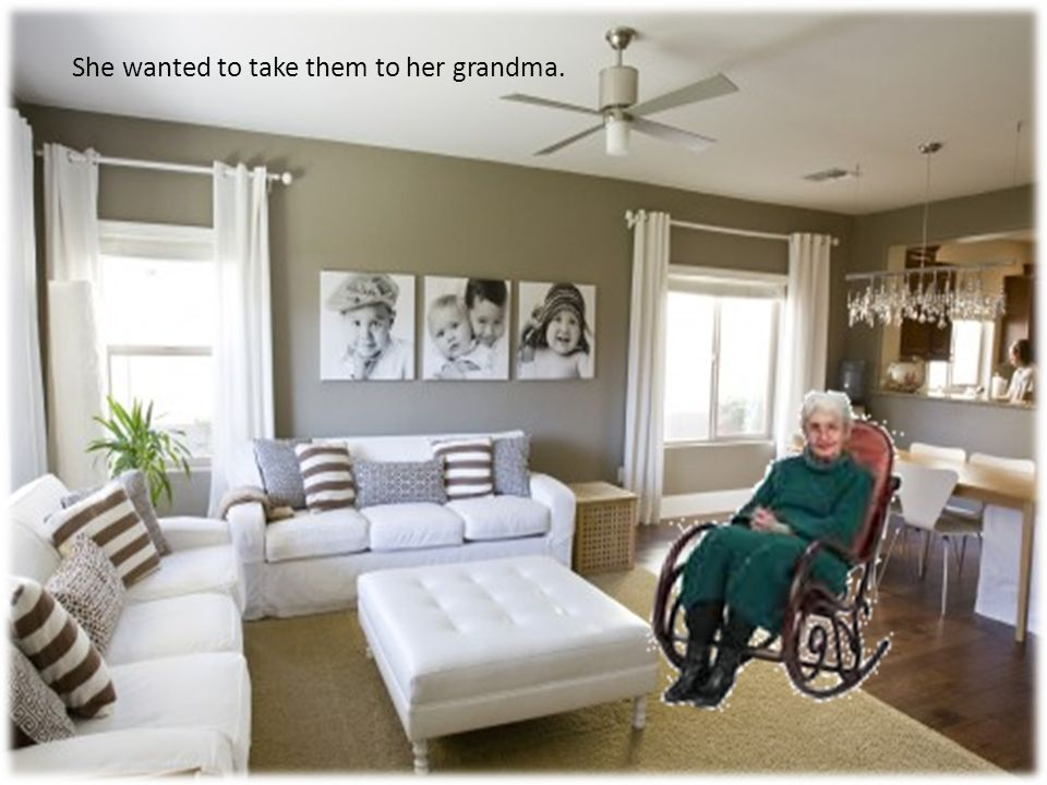She wanted to take them to her grandma.