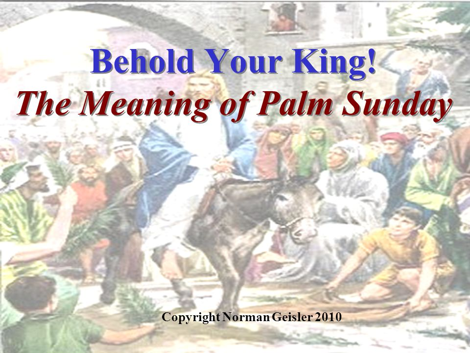 Behold Your King! The Meaning of Palm Sunday