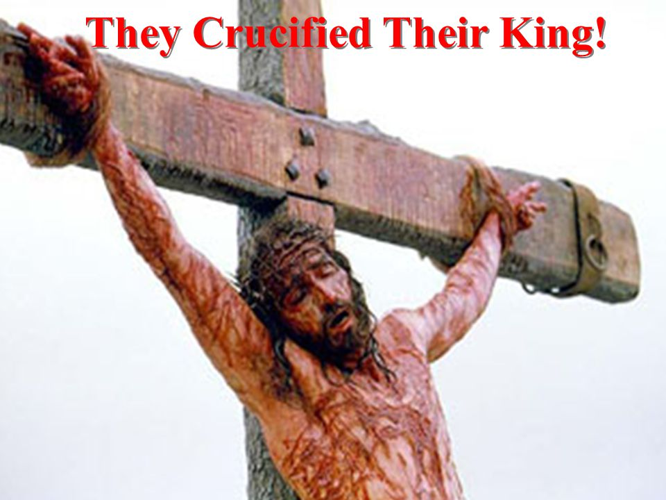 They Crucified Their King!