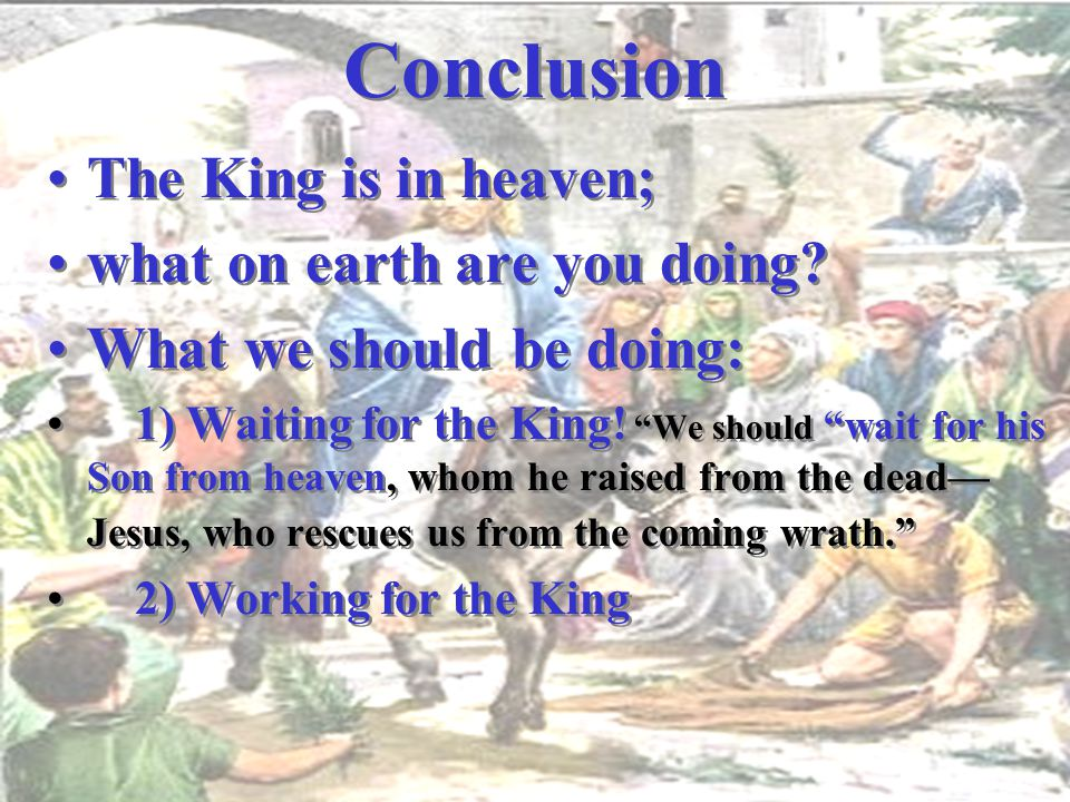 Conclusion The King is in heaven; what on earth are you doing