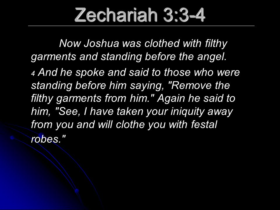 Zechariah 3:3-4 Now Joshua was clothed with filthy garments and standing before the angel.