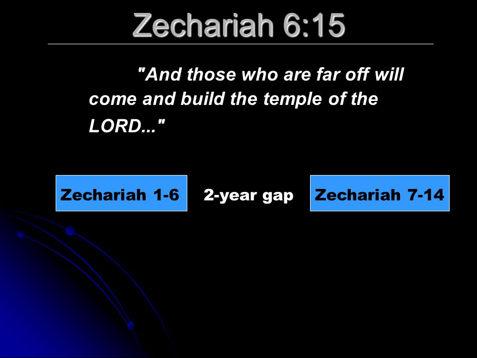 Zechariah 6:15 And those who are far off will come and build the temple of the LORD... Zechariah 1-6.