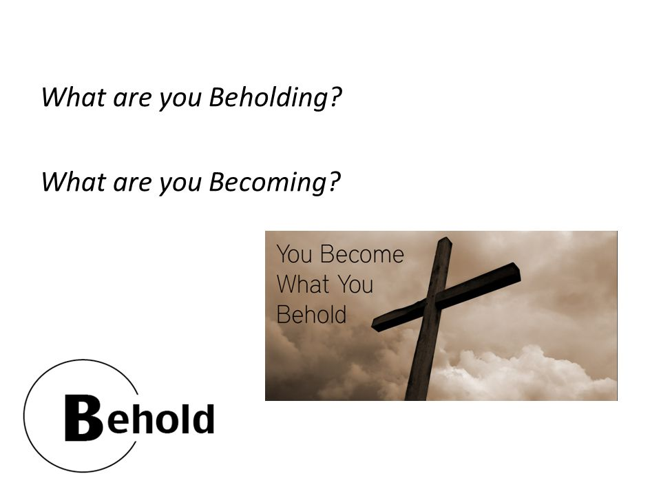 What are you Beholding What are you Becoming