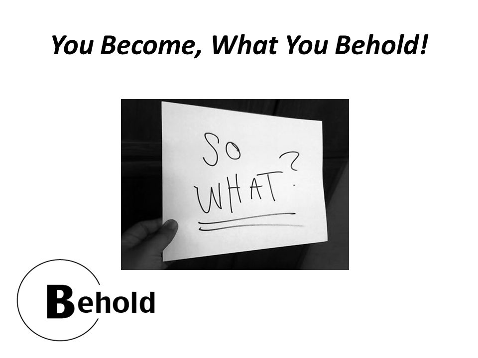 You Become, What You Behold!