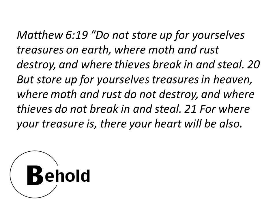 Matthew 6:19 Do not store up for yourselves treasures on earth, where moth and rust destroy, and where thieves break in and steal.