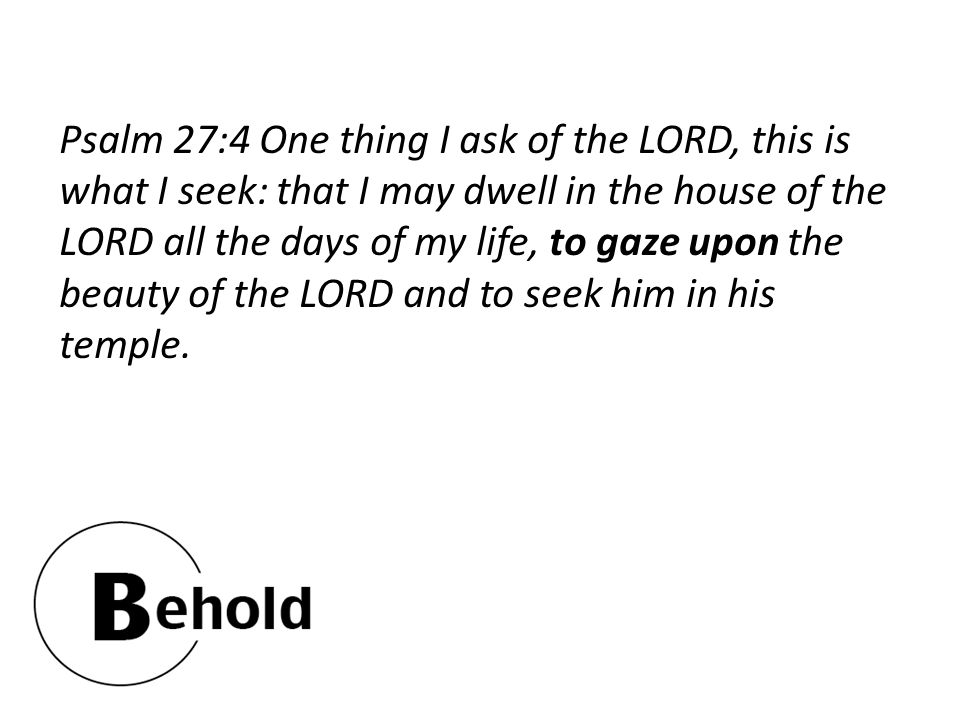 Psalm 27:4 One thing I ask of the LORD, this is what I seek: that I may dwell in the house of the LORD all the days of my life, to gaze upon the beauty of the LORD and to seek him in his temple.